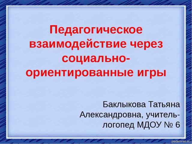Педагогическое взаимодействие через социально-ориентированные игры Баклыкова...
