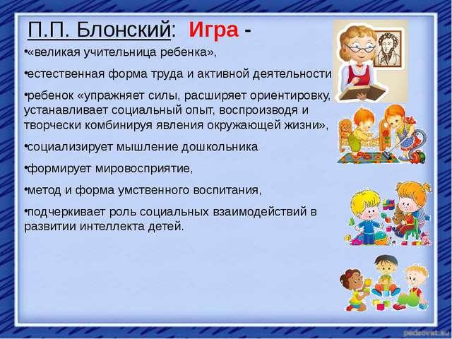 П.П. Блонский: Игра - «великая учительница ребенка», естественная форма труда...