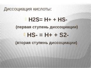 Диссоциация кислоты: H2S= H+ + HS- (первая ступень диссоциации) HS- = H+ + S2