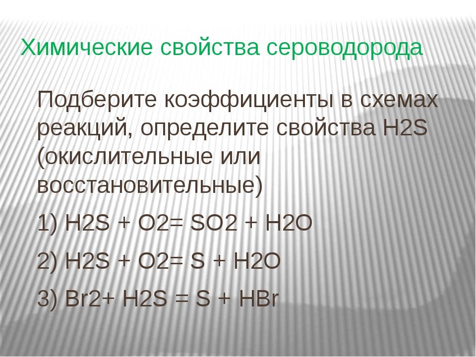 Химические свойства сероводорода Подберите коэффициенты в схемах реакций, опр...
