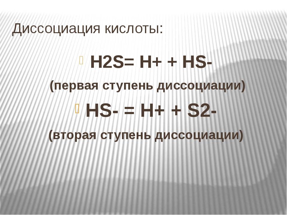 Диссоциация кислоты: H2S= H+ + HS- (первая ступень диссоциации) HS- = H+ + S2...