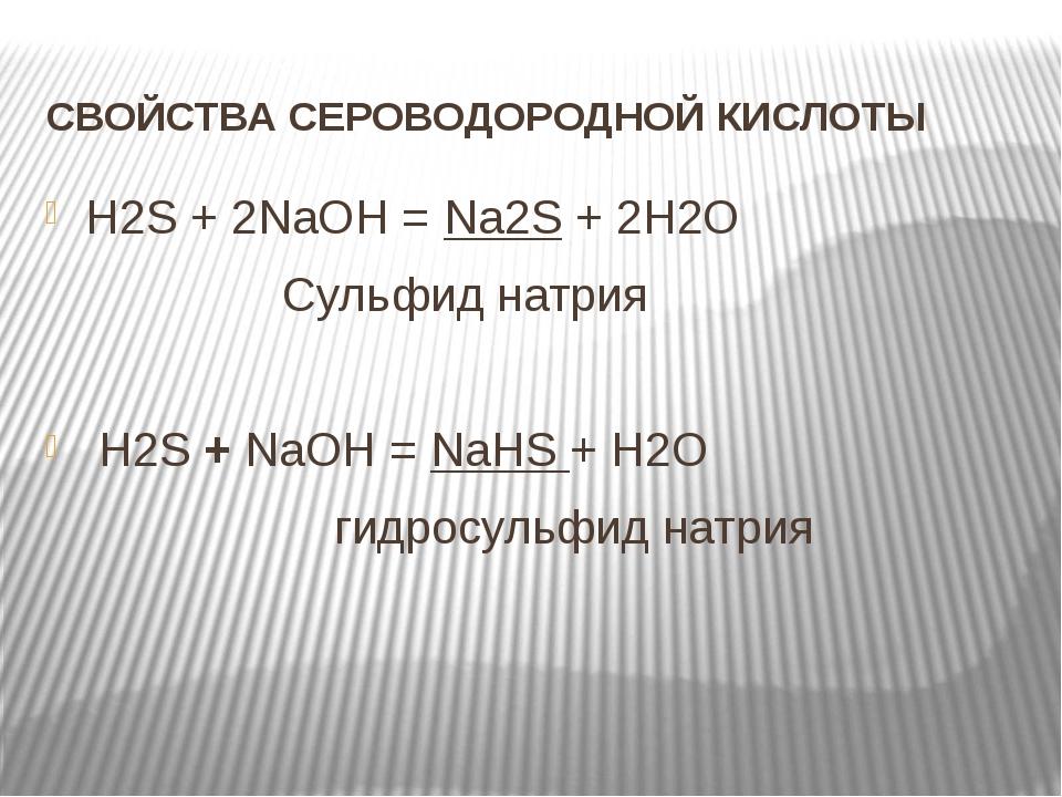 СВОЙСТВА СЕРОВОДОРОДНОЙ КИСЛОТЫ H2S + 2NaOH = Na2S + 2H2O Сульфид натрия H2S...