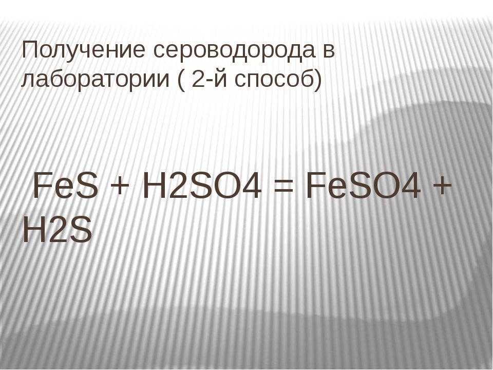 Получение сероводорода в лаборатории ( 2-й способ) FeS + H2SO4 = FeSO4 + H2S