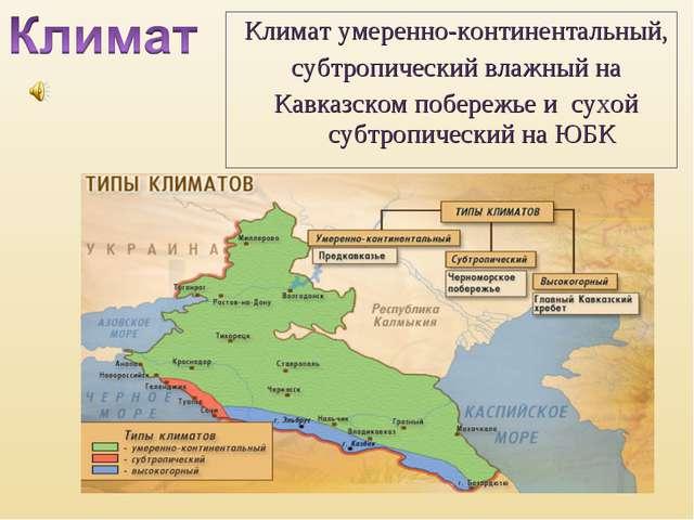 Климат умеренно-континентальный, субтропический влажный на Кавказском побереж...