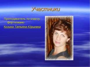 Участники Преподаватель по классу фортепиано Козина Татьяна Юрьевна