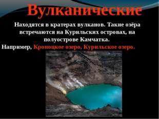Вулканические Находятся в кратерах вулканов. Такие озёра встречаются на Кури
