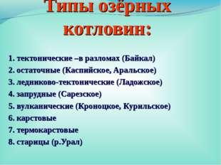 Типы озёрных котловин: 1. тектонические –в разломах (Байкал) 2. остаточные (К