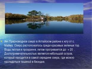 Ая. Пресноводное озеро в Алтайском районе к югу от с. Майма. Озеро расположи