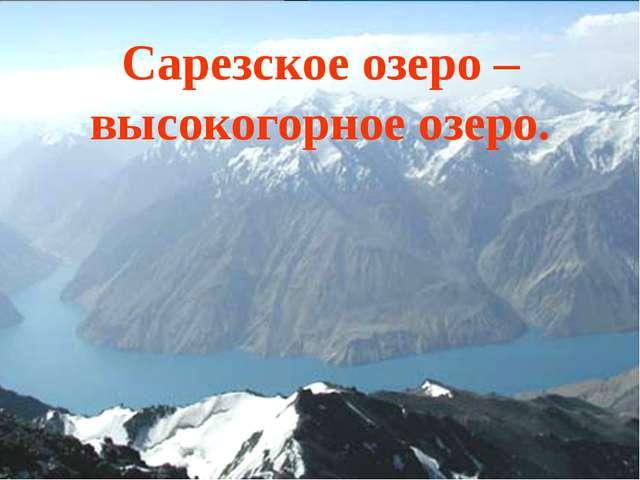 Сарезское озеро – высокогорное озеро.