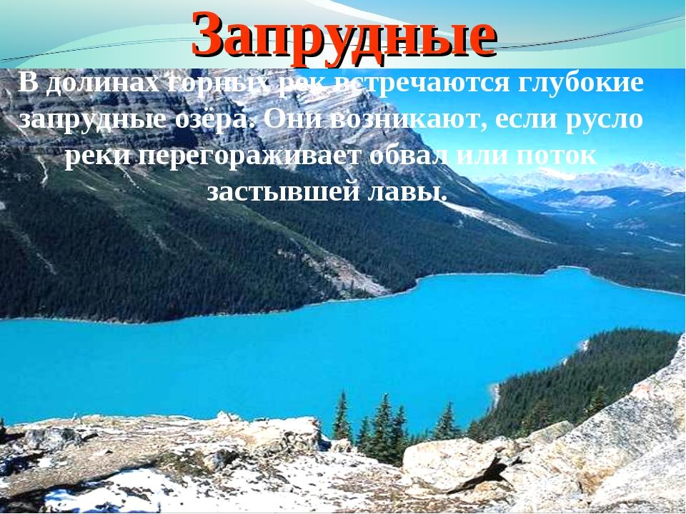 Запрудные В долинах горных рек встречаются глубокие запрудные озёра. Они возн...