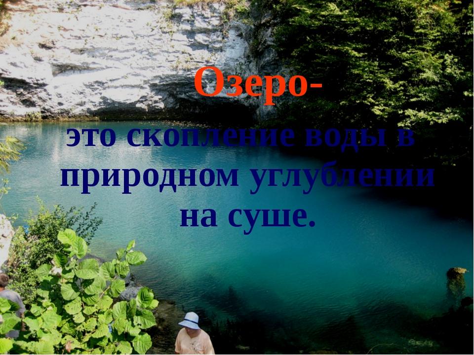 Озеро- это скопление воды в природном углублении на суше.