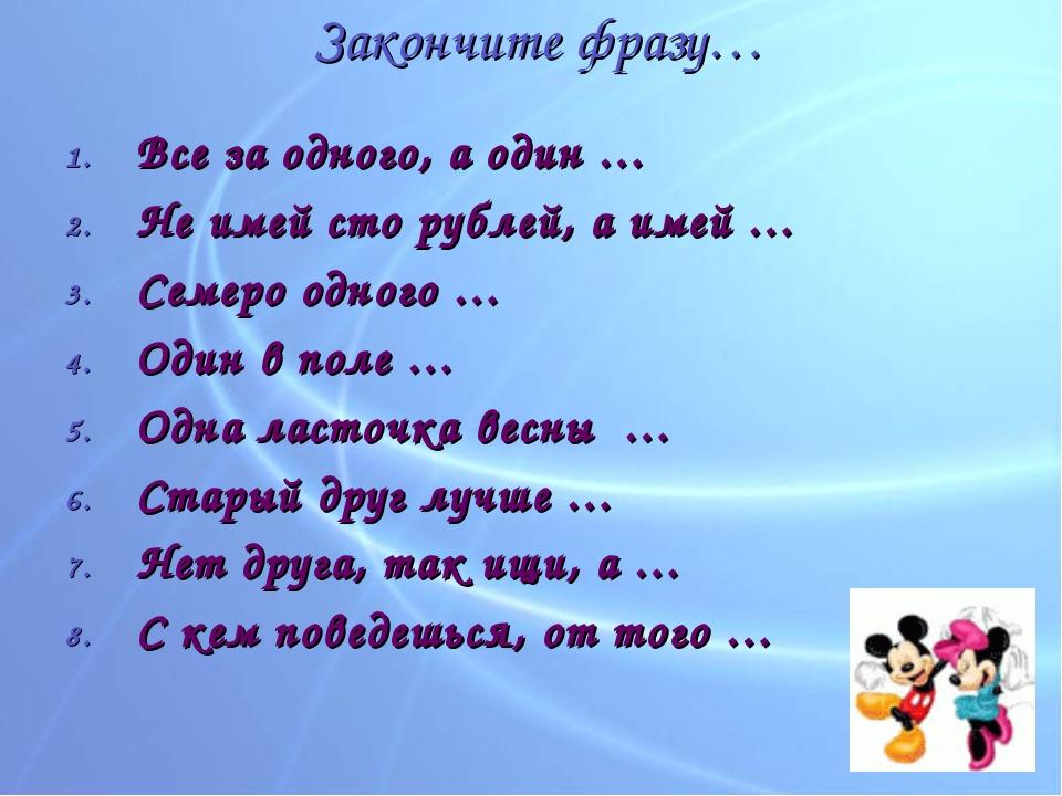 Закончите фразу… Все за одного, а один … Не имей сто рублей, а имей … Семеро...