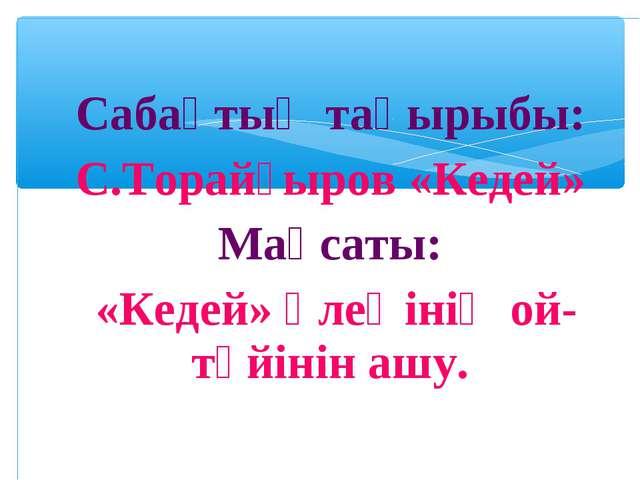 Сабақтың тақырыбы: С.Торайғыров «Кедей» Мақсаты: «Кедей» өлеңінің ой-түйінін...