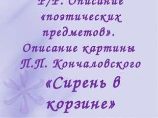 Р/Р. Описание «поэтических предметов». Описание картины П.П. Кончаловского «