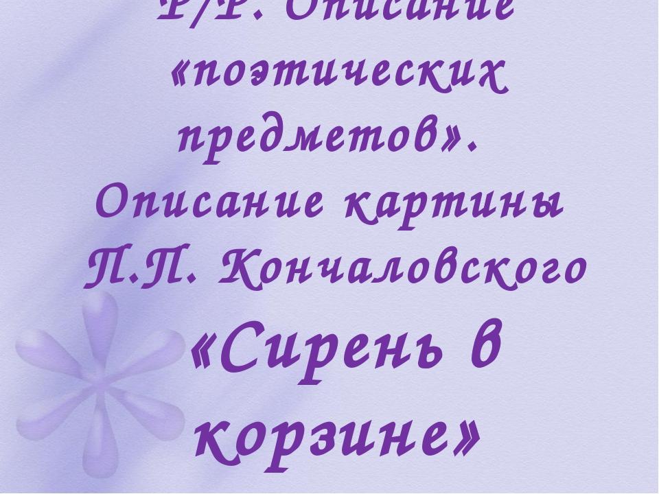 Р/Р. Описание «поэтических предметов». Описание картины П.П. Кончаловского «...