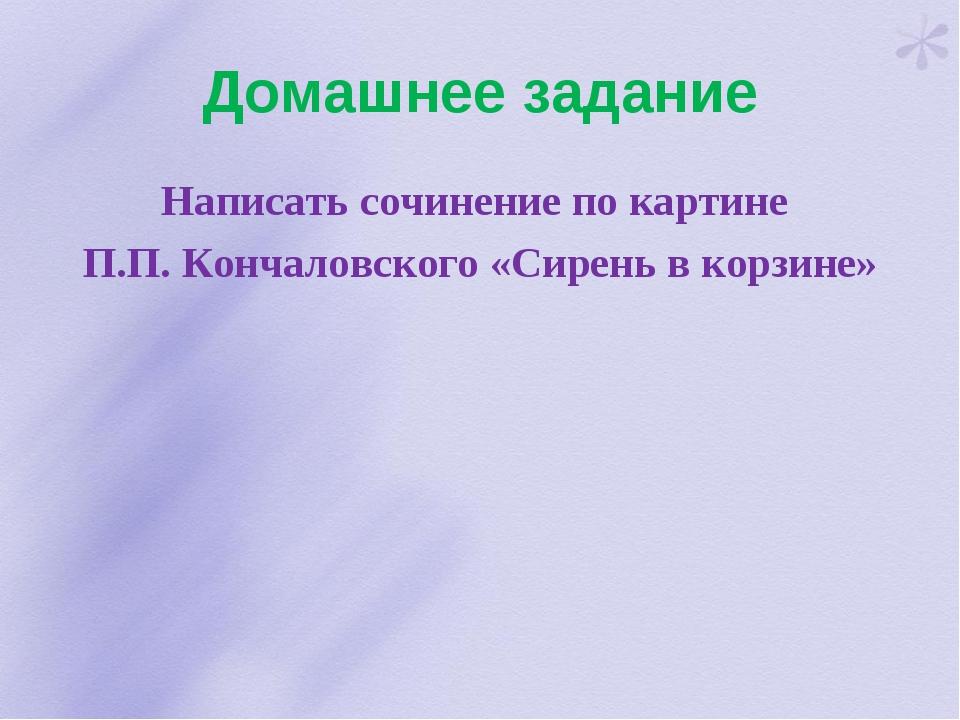 Домашнее задание Написать сочинение по картине П.П. Кончаловского «Сирень в к...