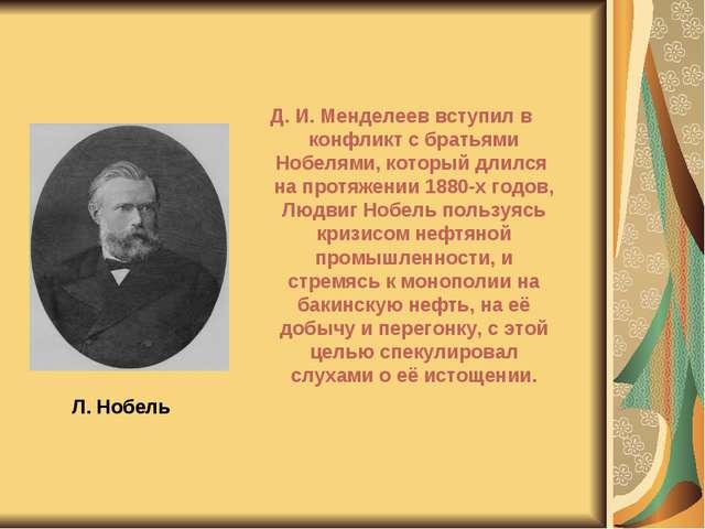 Л. Нобель Д. И. Менделеев вступил в конфликт с братьями Нобелями, который дли...