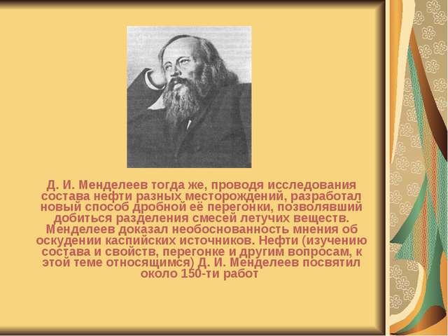 Д. И. Менделеев тогда же, проводя исследования состава нефти разных месторож...