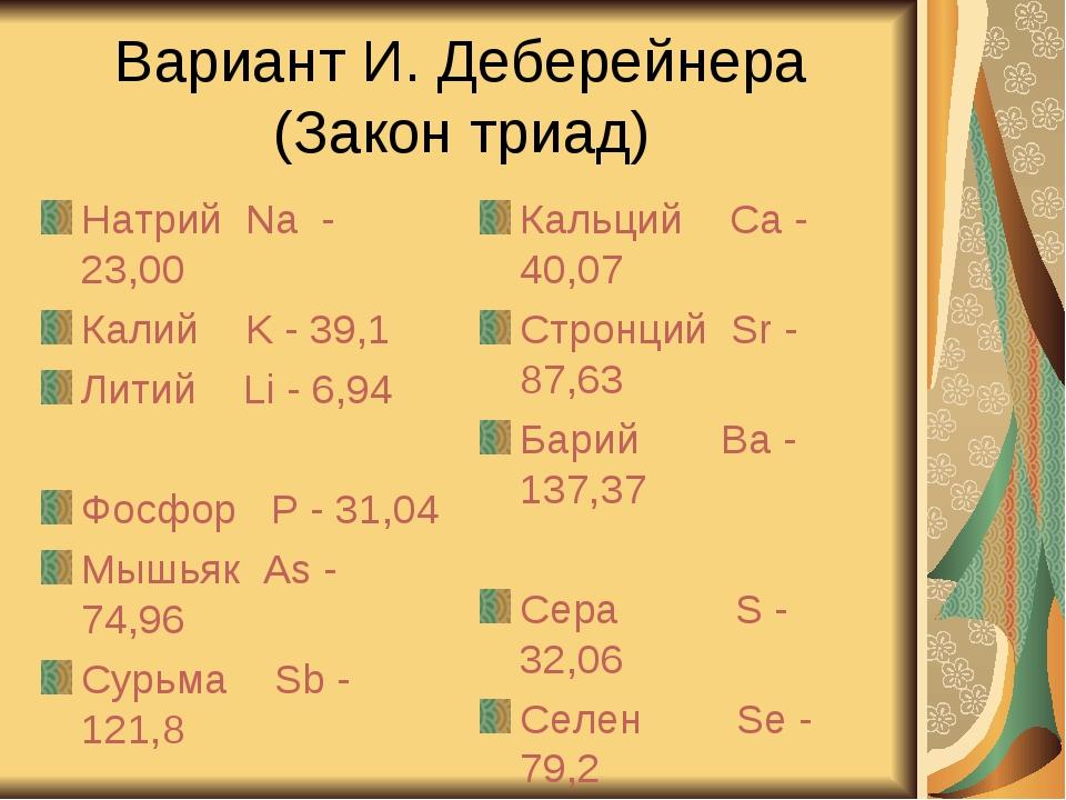 Вариант И. Деберейнера (Закон триад) Натрий Na - 23,00 Калий K - 39,1 Литий L...