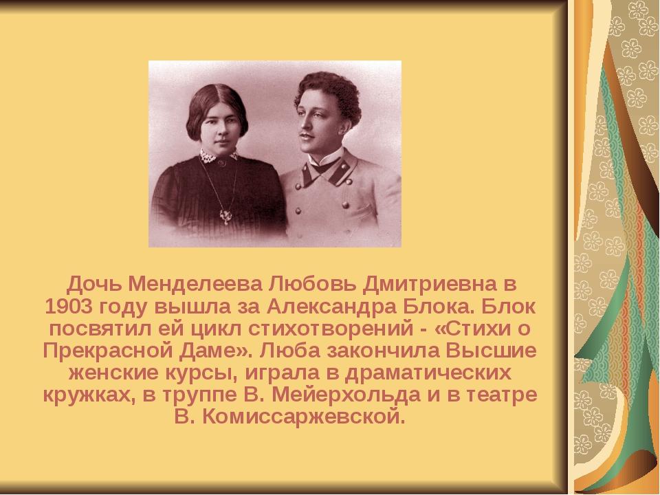Дочь Менделеева Любовь Дмитриевна в 1903 году вышла за Александра Блока. Бло...