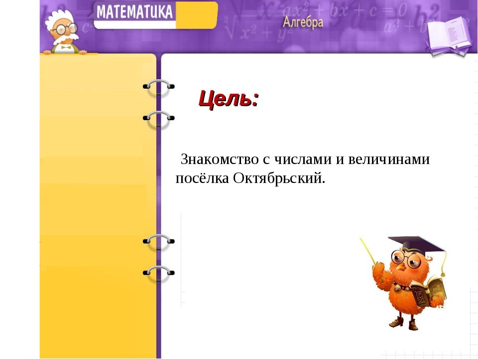 Цель: Знакомство с числами и величинами посёлка Октябрьский.