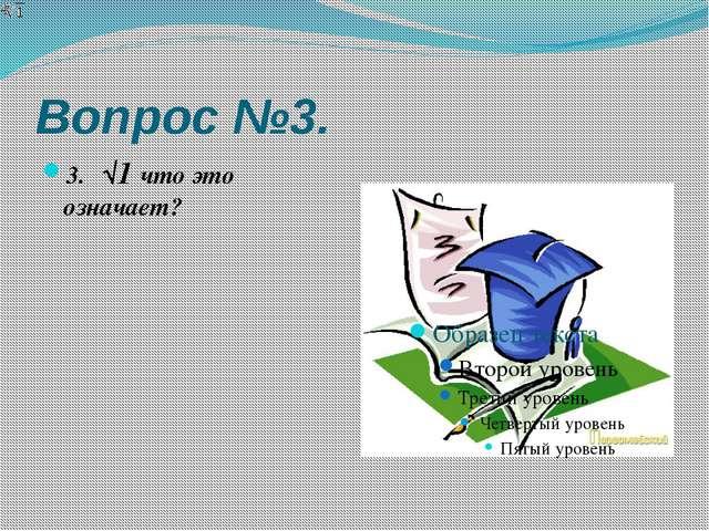 Вопрос №3. 3. ⁴√1 что это означает?