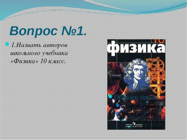 Вопрос №1. 1.Назвать авторов школьного учебника «Физика» 10 класс.