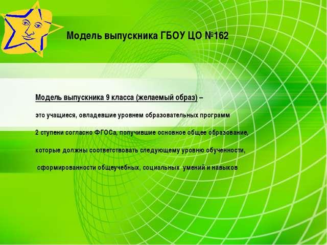 Модель выпускника ГБОУ ЦО №162 Модель выпускника 9 класса (желаемый образ) –...