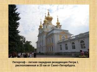Петергоф – летняя парадная резиденция Петра I, расположенная в 25 км от Санкт