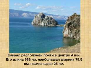 Байкал расположен почти в центре Азии. Его длина 636 км, наибольшая ширина 79