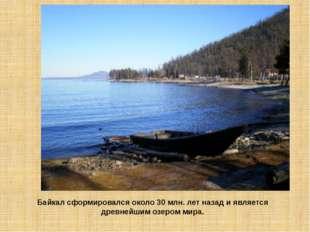 Байкал сформировался около 30 млн. лет назад и является древнейшим озером мира.