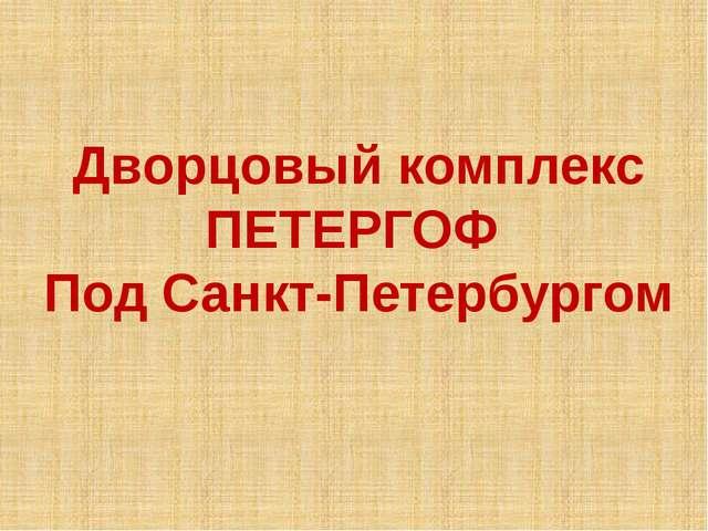 Дворцовый комплекс ПЕТЕРГОФ Под Санкт-Петербургом