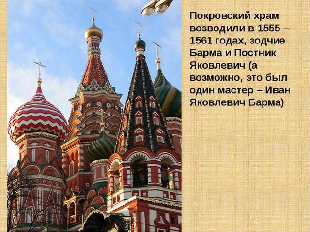 Покровский храм возводили в 1555 – 1561 годах, зодчие Барма и Постник Яковлев...