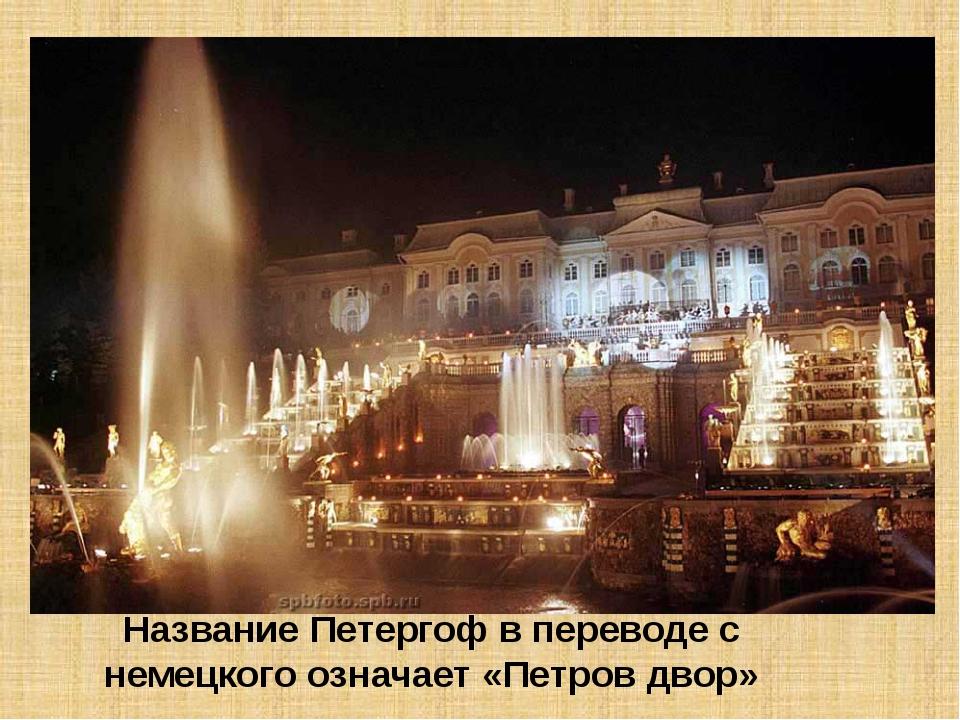 Название Петергоф в переводе с немецкого означает «Петров двор»