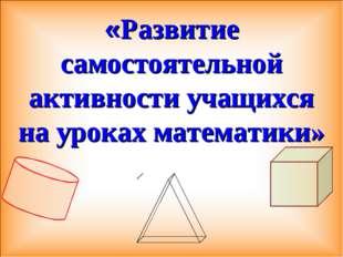 «Развитие самостоятельной активности учащихся на уроках математики»