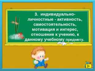 3. индивидуально-личностные - активность, самостоятельность, мотивация и инте