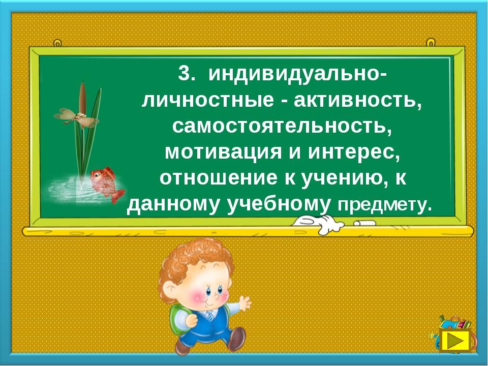 3. индивидуально-личностные - активность, самостоятельность, мотивация и инте...