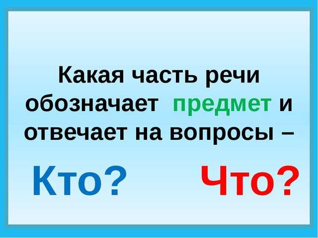 Какая часть речи обозначает предмет и отвечает на вопросы – Кто? Что?