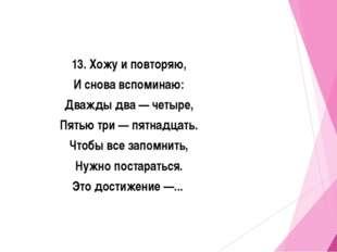 13. Хожу и повторяю, И снова вспоминаю: Дважды два — четыре, Пятью три — пятн