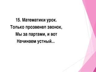 15. Математики урок. Только прозвенел звонок, Мы за партами, и вот Начинаем у