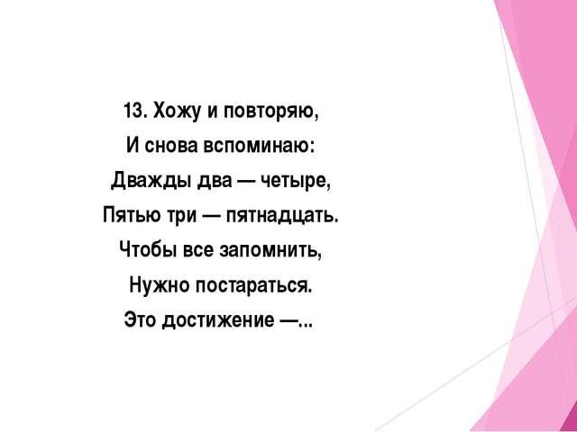 13. Хожу и повторяю, И снова вспоминаю: Дважды два — четыре, Пятью три — пятн...