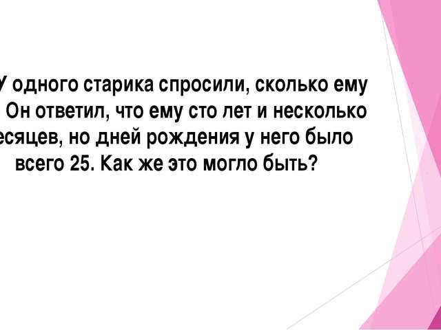 20. У одного старика спросили, сколько ему лет. Он ответил, что ему сто лет и...