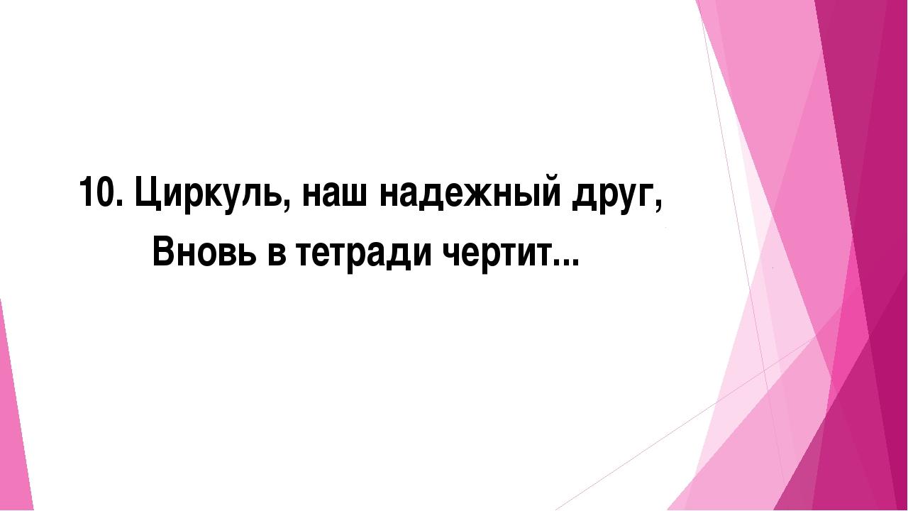 10. Циркуль, наш надежный друг, Вновь в тетради чертит...