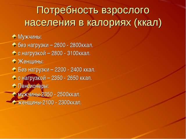 Потребность взрослого населения в калориях (ккал) Мужчины: без нагрузки – 260...