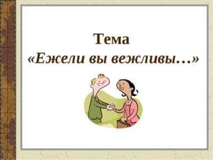 Тема «Ежели вы вежливы…»