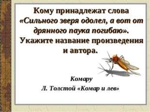 Кому принадлежат слова «Сильного зверя одолел, а вот от дрянного паука погиба