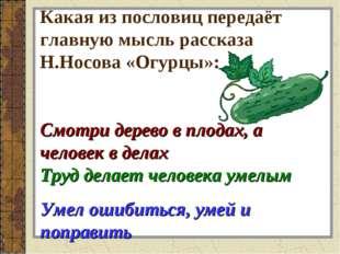 Какая из пословиц передаёт главную мысль рассказа Н.Носова «Огурцы»: Смотри д