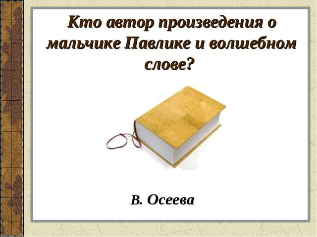Кто автор произведения о мальчике Павлике и волшебном слове? В. Осеева