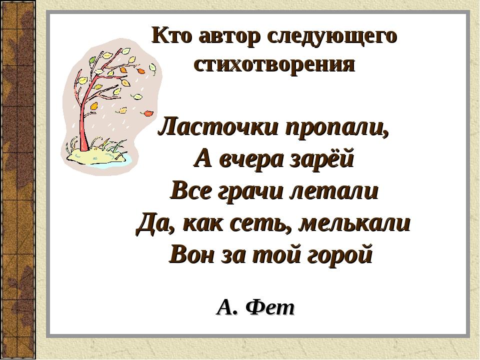 Кто автор следующего стихотворения Ласточки пропали, А вчера зарёй Все грачи...