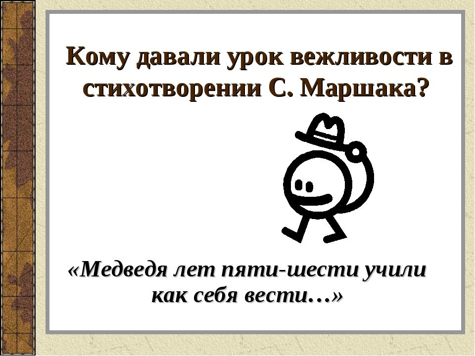 Кому давали урок вежливости в стихотворении С. Маршака? «Медведя лет пяти-шес...